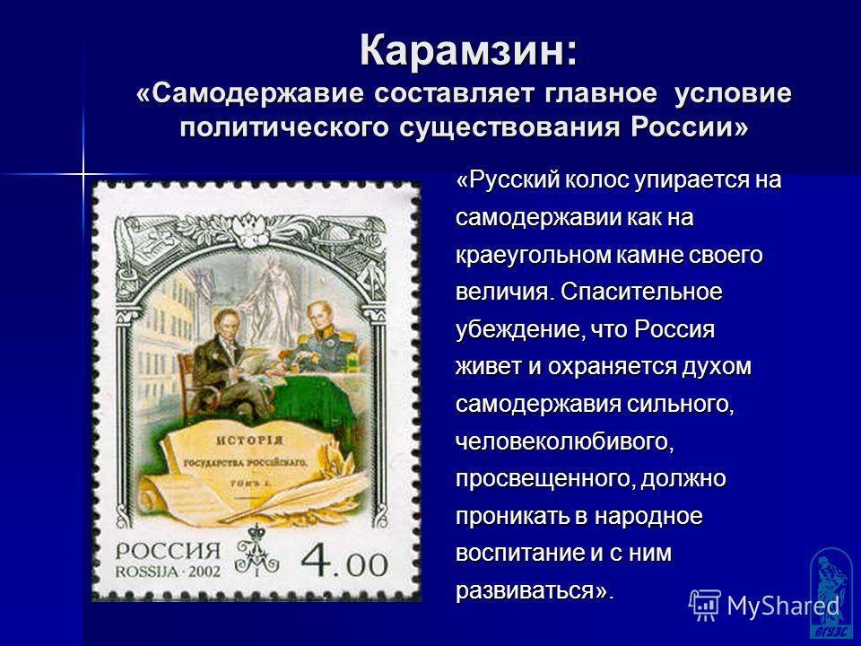 Карамзин: «Самодержавие составляет главное условие политического существования России» «Русский колос упирается на самодержавии как на краеугольном камне своего величия. Спасительное убеждение, что Россия живет и охраняется духом самодержавия сильног