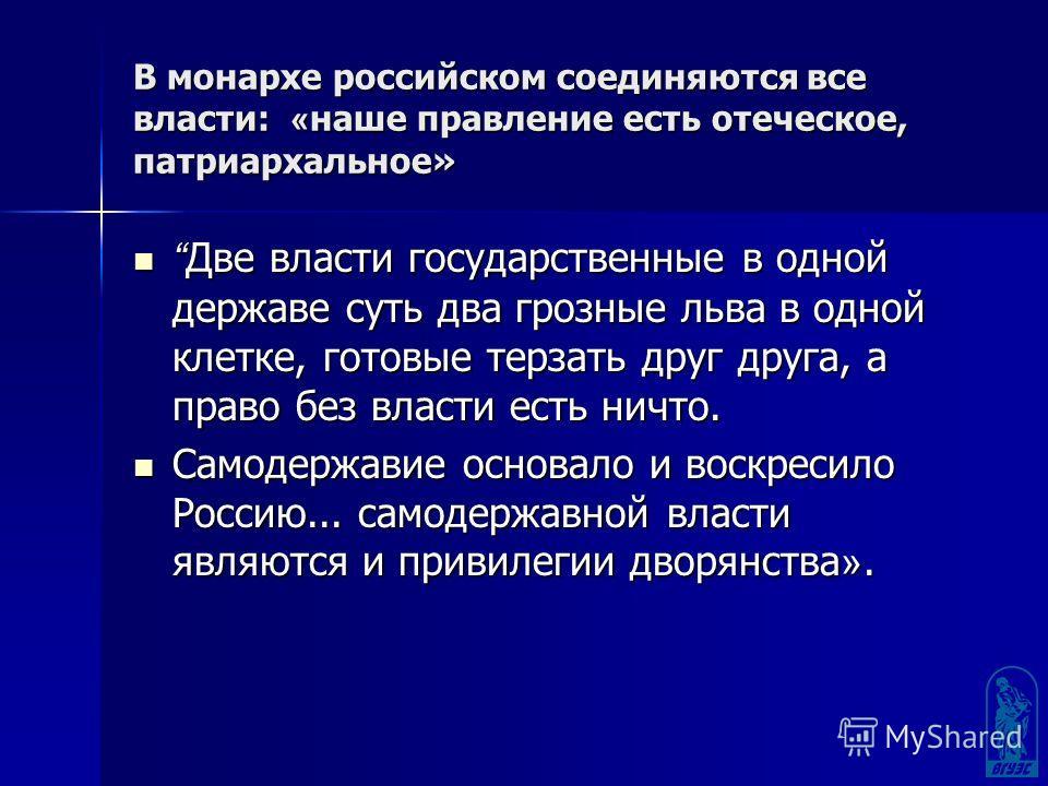 В монархе российском соединяются все власти: « наше правление есть отеческое, патриархальное» Две власти государственные в одной державе суть два грозные льва в одной клетке, готовые терзать друг друга, а право без власти есть ничто. Две власти госуд
