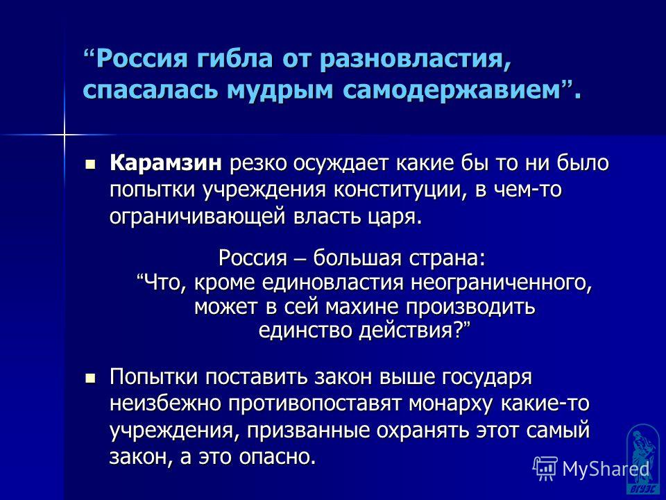 Россия гибла от разновластия, спасалась мудрым самодержавием. Россия гибла от разновластия, спасалась мудрым самодержавием. Карамзин резко осуждает какие бы то ни было попытки учреждения конституции, в чем-то ограничивающей власть царя. Карамзин резк