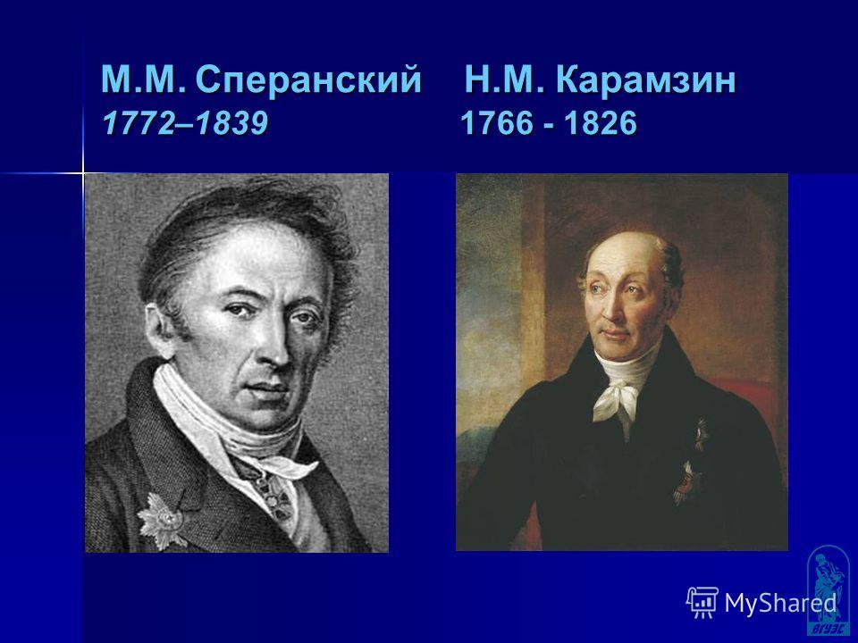 М.М. Сперанский Н.М. Карамзин 1772–1839 1766 - 1826