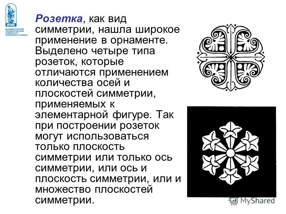 Розетка, как вид симметрии, нашла широкое применение в орнаменте. Выделено четыре типа розеток, которые отличаются применением количества осей и плоскостей симметрии, применяемых к элементарной фигуре. Так при построении розеток могут использоваться