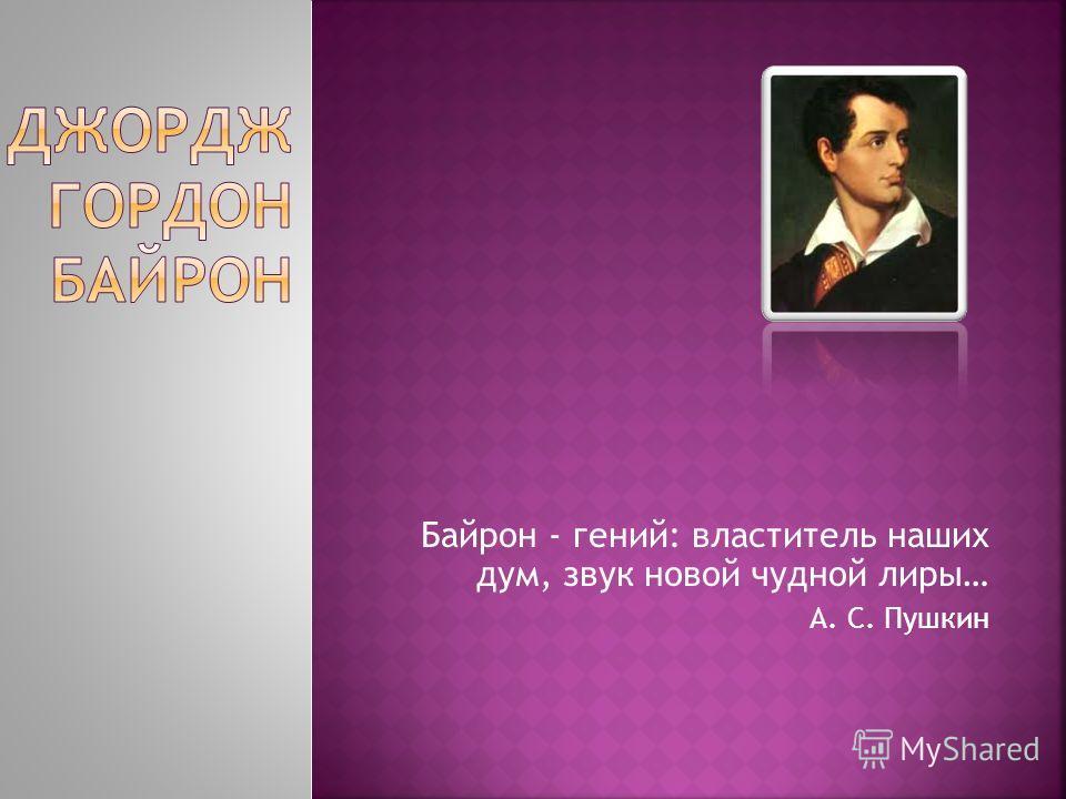 Байрон - гений: властитель наших дум, звук новой чудной лиры… А. С. Пушкин