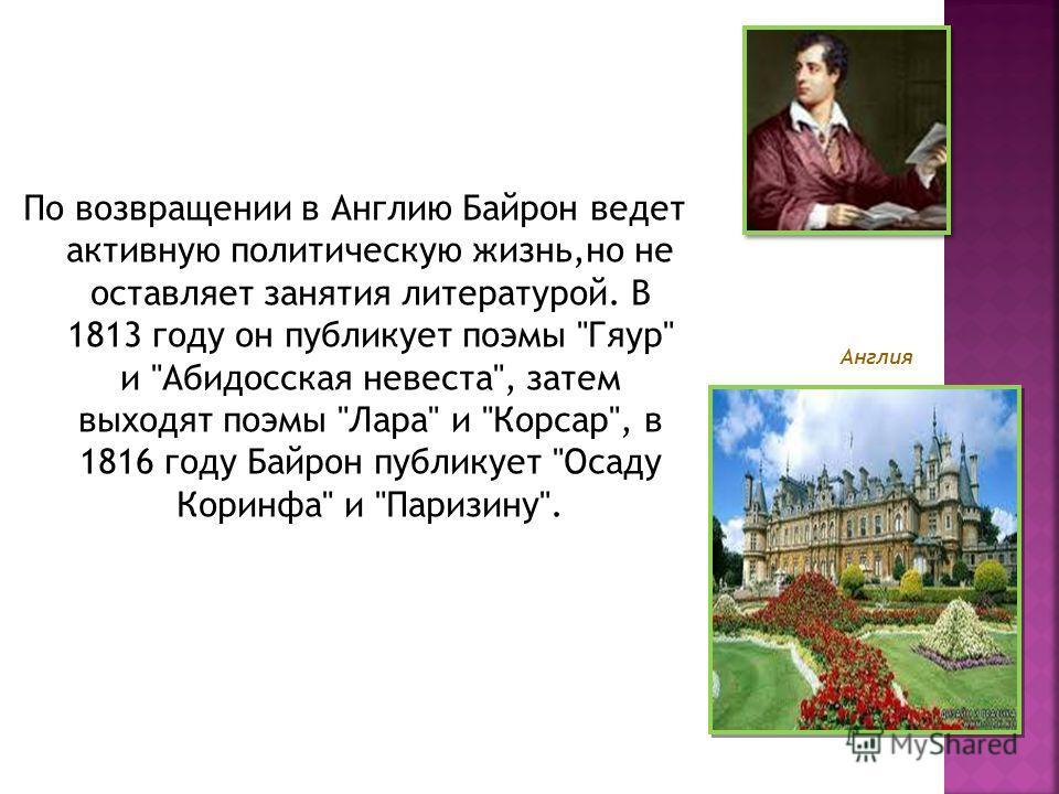 По возвращении в Англию Байрон ведет активную политическую жизнь,но не оставляет занятия литературой. В 1813 году он публикует поэмы