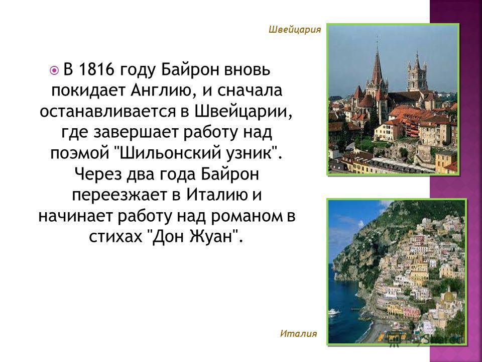 В 1816 году Байрон вновь покидает Англию, и сначала останавливается в Швейцарии, где завершает работу над поэмой Шильонский узник. Через два года Байрон переезжает в Италию и начинает работу над романом в стихах Дон Жуан. Швейцария Италия