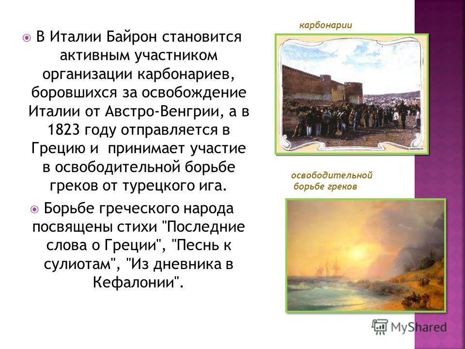 В Италии Байрон становится активным участником организации карбонариев, боровшихся за освобождение Италии от Австро-Венгрии, а в 1823 году отправляется в Грецию и принимает участие в освободительной борьбе греков от турецкого ига. Борьбе греческого н