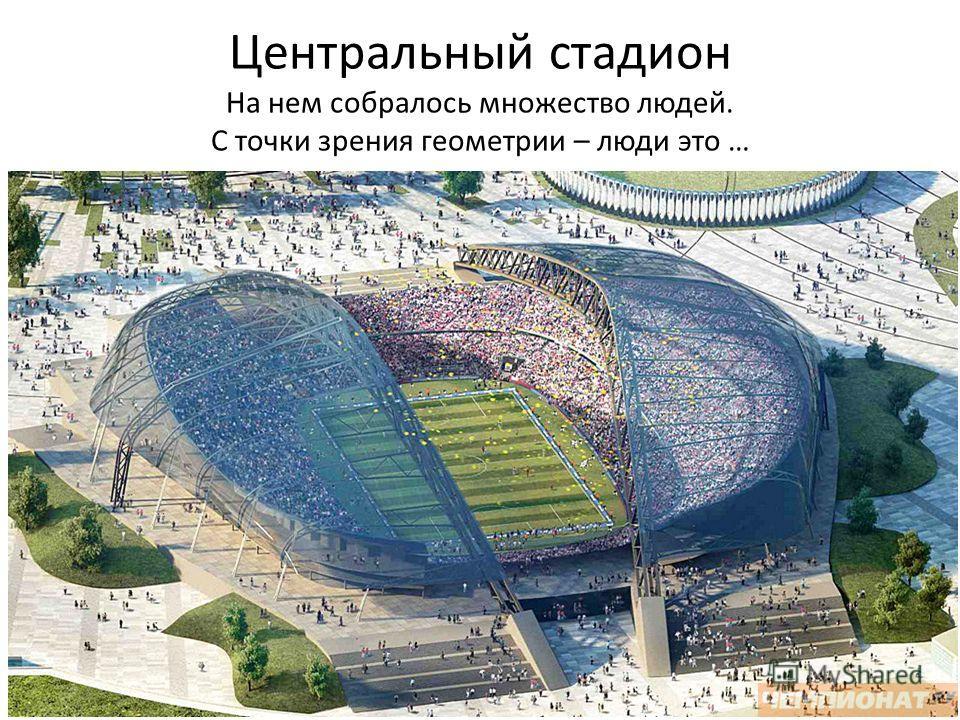 Центральный стадион На нем собралось множество людей. С точки зрения геометрии – люди это …