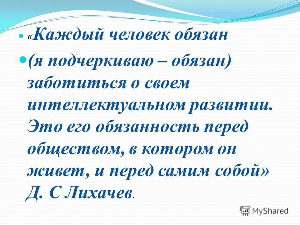 « Каждый человек обязан (я подчеркиваю – обязан) заботиться о своем интеллектуальном развитии. Это его обязанность перед обществом, в котором он живет, и перед самим собой» Д. С Лихачев.