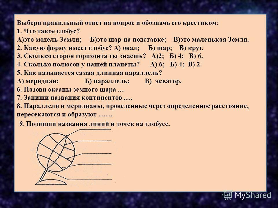 Выбери правильный ответ на вопрос и обозначь его крестиком: 1. Что такое глобус? А)это модель Земли; Б)это шар на подставке; В)это маленькая Земля. 2. Какую форму имеет глобус? А) овал; Б) шар; В) круг. 3. Сколько сторон горизонта ты знаешь? А)2; Б)