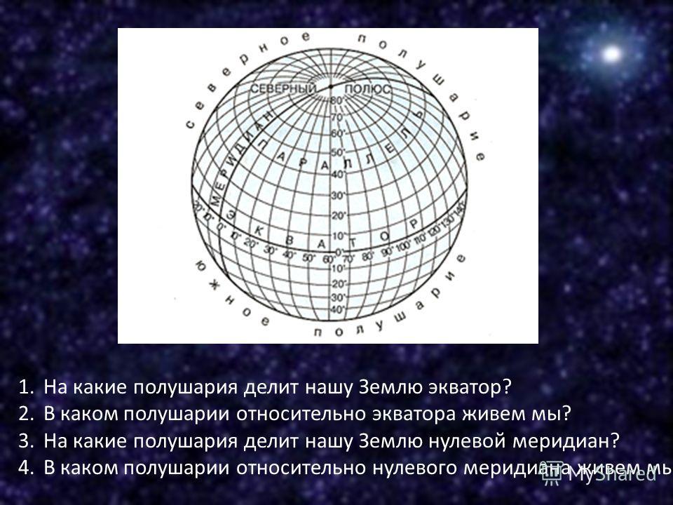 1.На какие полушария делит нашу Землю экватор? 2.В каком полушарии относительно экватора живем мы? 3.На какие полушария делит нашу Землю нулевой меридиан? 4.В каком полушарии относительно нулевого меридиана живем мы?