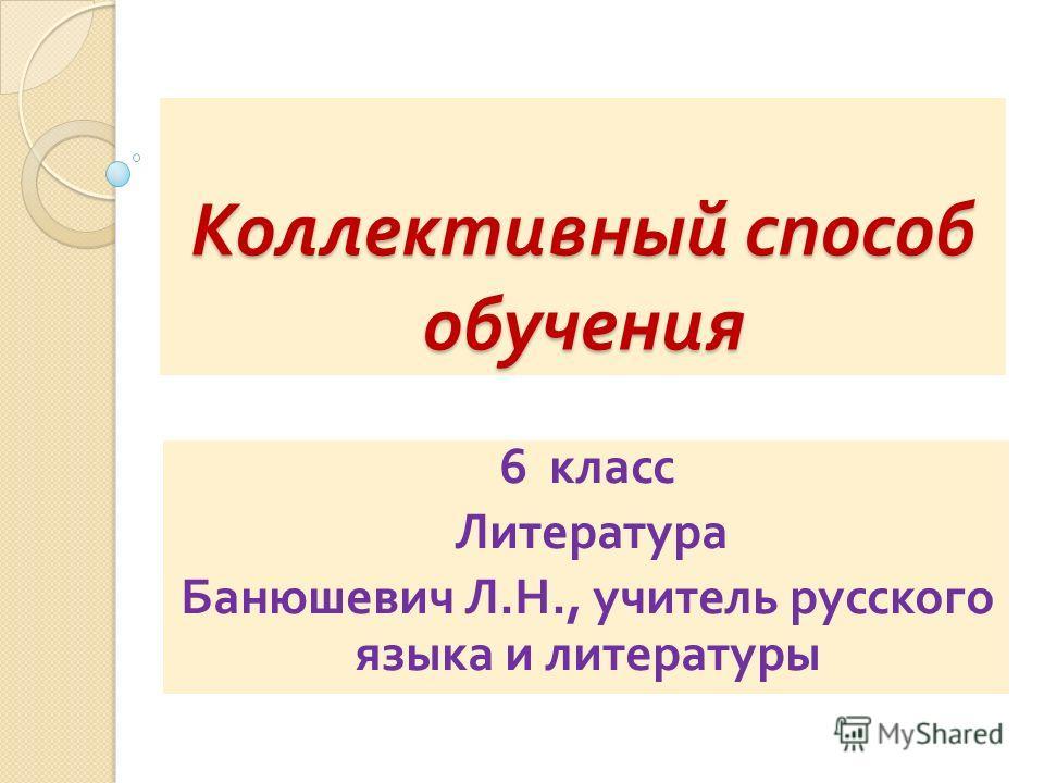 Коллективный способ обучения 6 класс Литература Банюшевич Л. Н., учитель русского языка и литературы