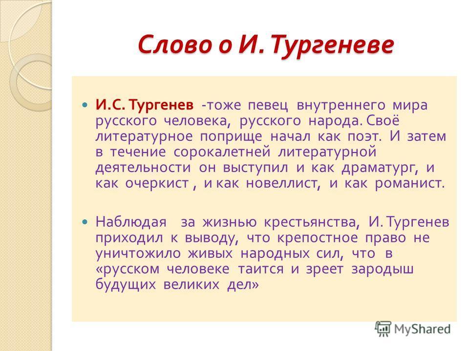 Слово о И. Тургеневе И. С. Тургенев - тоже певец внутреннего мира русского человека, русского народа. Своё литературное поприще начал как поэт. И затем в течение сорокалетней литературной деятельности он выступил и как драматург, и как очеркист, и ка