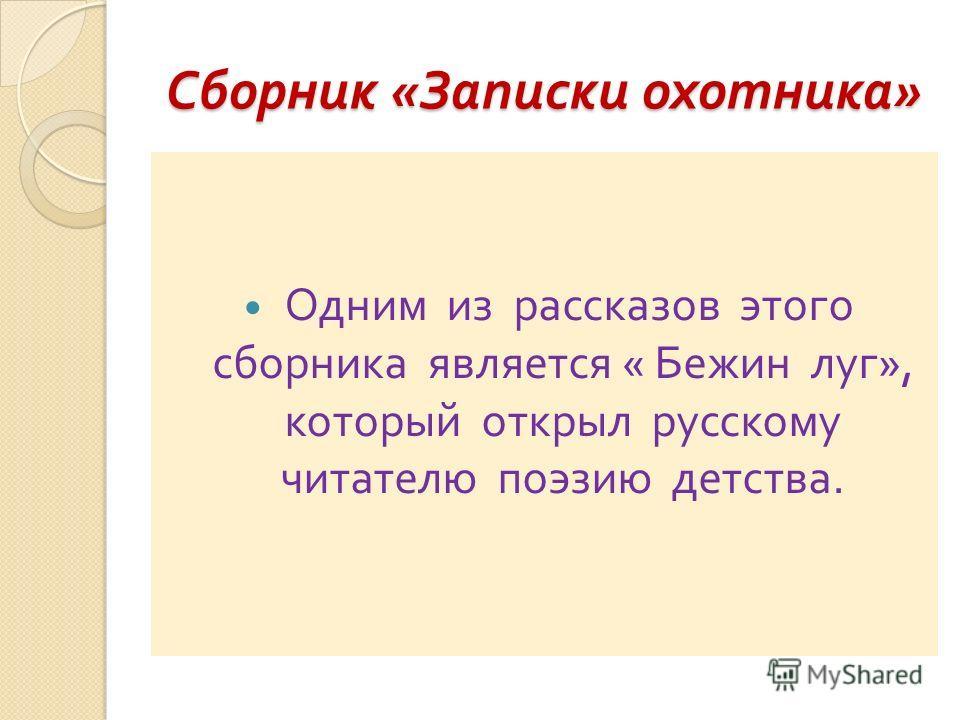 Сборник « Записки охотника » Одним из рассказов этого сборника является « Бежин луг », который открыл русскому читателю поэзию детства.