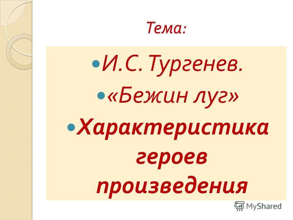Тема : И. С. Тургенев. « Бежин луг » Характеристика героев произведения