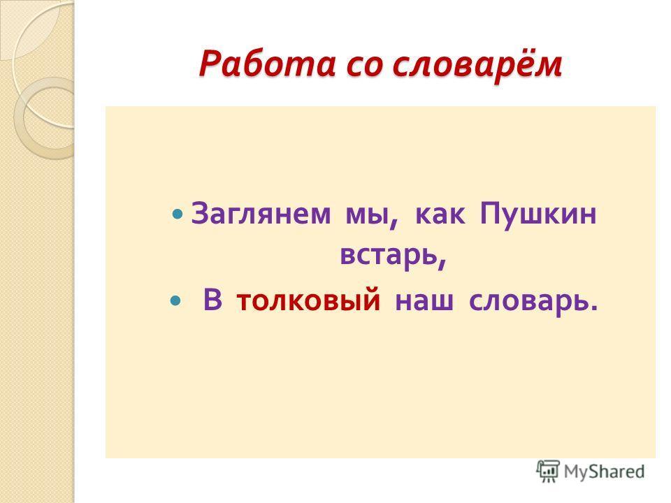 Работа со словарём Заглянем мы, как Пушкин встарь, В толковый наш словарь.