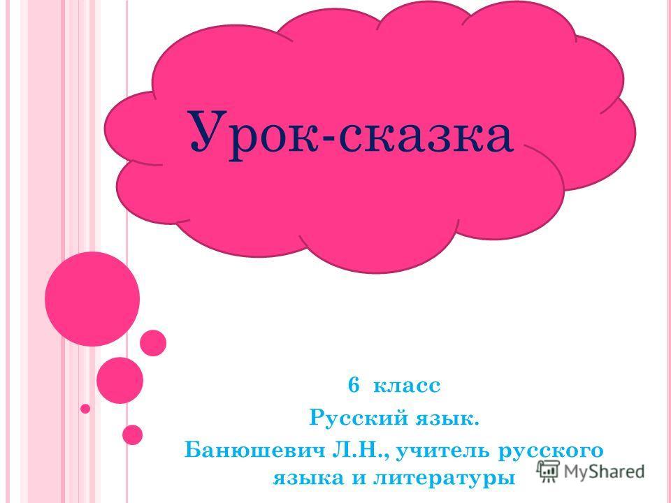 6 класс Русский язык. Банюшевич Л.Н., учитель русского языка и литературы Урок-сказка