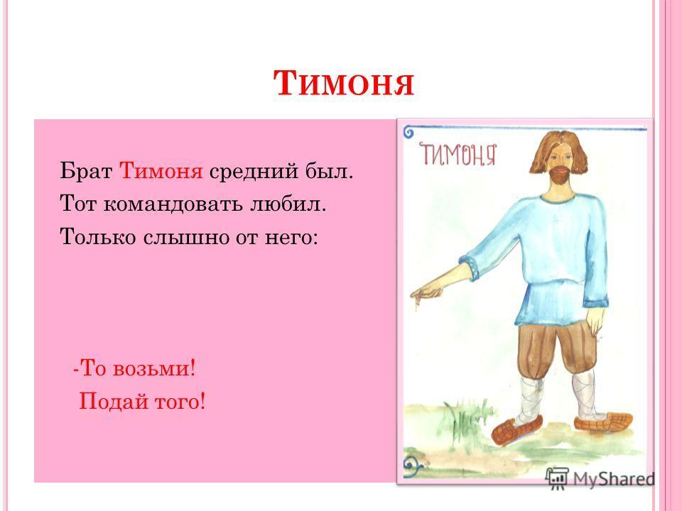 Т ИМОНЯ Брат Тимоня средний был. Тот командовать любил. Только слышно от него: -То возьми! Подай того!