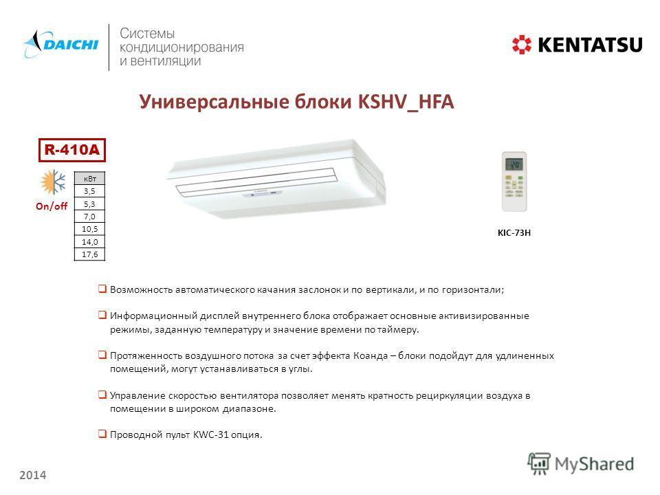 2014 On/off Универсальные блоки KSHV_HFA кВт 3,5 5,3 7,0 10,5 14,0 17,6 KIC-73H Возможность автоматического качания заслонок и по вертикали, и по горизонтали; Информационный дисплей внутреннего блока отображает основные активизированные режимы, задан