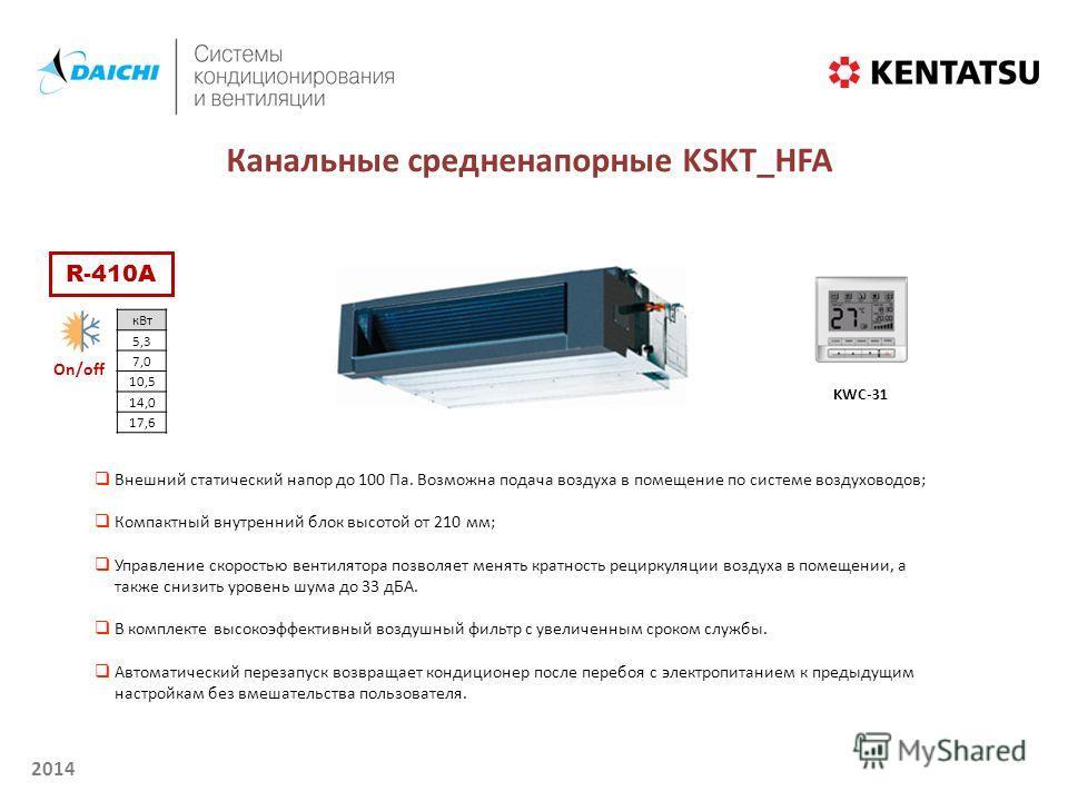 2014 On/off Канальные средненапорные KSKT_HFA кВт 5,3 7,0 10,5 14,0 17,6 KWC-31 R-410A Внешний статический напор до 100 Па. Возможна подача воздуха в помещение по системе воздуховодов; Компактный внутренний блок высотой от 210 мм; Управление скорость