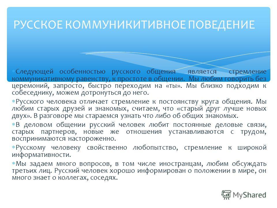 Следующей особенностью русского общения является стремление коммуникативному равенству, к простоте в общении. Мы любим говорить без церемоний, запросто, быстро переходим на «ты». Мы близко подходим к собеседнику, можем дотронуться до него. Русского ч