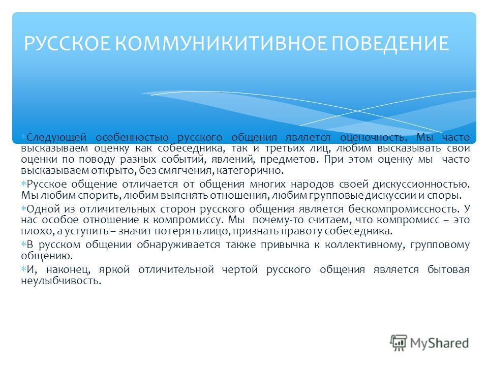 Следующей особенностью русского общения является оценочность. Мы часто высказываем оценку как собеседника, так и третьих лиц, любим высказывать свои оценки по поводу разных событий, явлений, предметов. При этом оценку мы часто высказываем открыто, бе