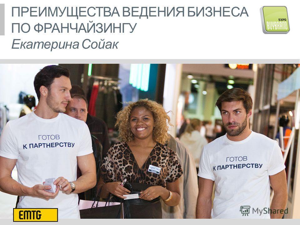 ПРЕИМУЩЕСТВА ВЕДЕНИЯ БИЗНЕСА ПО ФРАНЧАЙЗИНГУ Екатерина Сойак