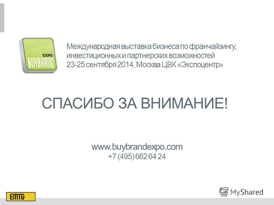 СПАСИБО ЗА ВНИМАНИЕ! Международная выставка бизнеса по франчайзингу, инвестиционных и партнерских возможностей 23-25 сентября 2014, Москва ЦВК «Экспоцентр» www.buybrandexpo.com +7 (495) 662 64 24
