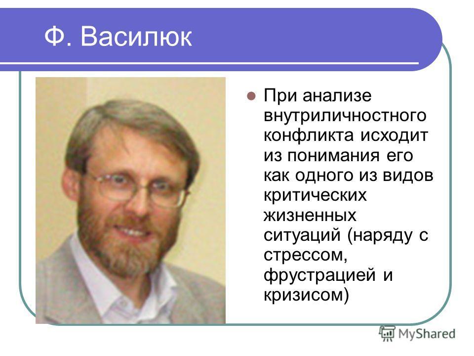 Ф. Василюк При анализе внутриличностного конфликта исходит из понимания его как одного из видов критических жизненных ситуаций (наряду с стрессом, фрустрацией и кризисом)