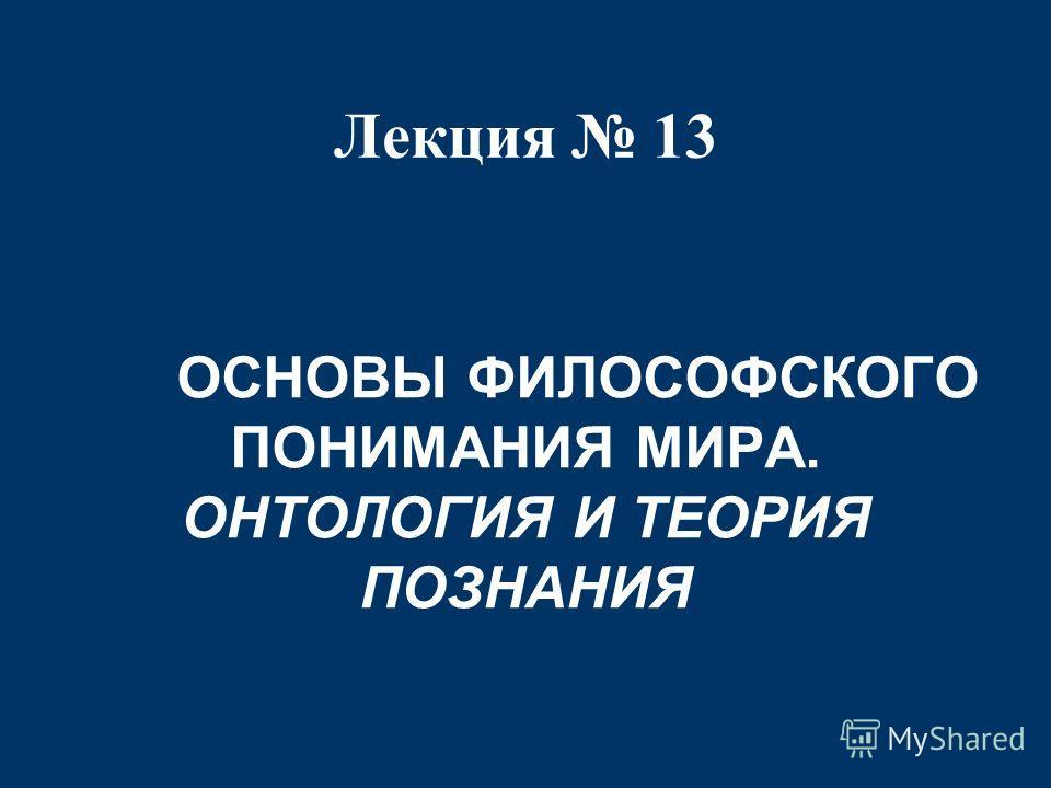 Лекция 13 ОСНОВЫ ФИЛОСОФСКОГО ПОНИМАНИЯ МИРА. ОНТОЛОГИЯ И ТЕОРИЯ ПОЗНАНИЯ