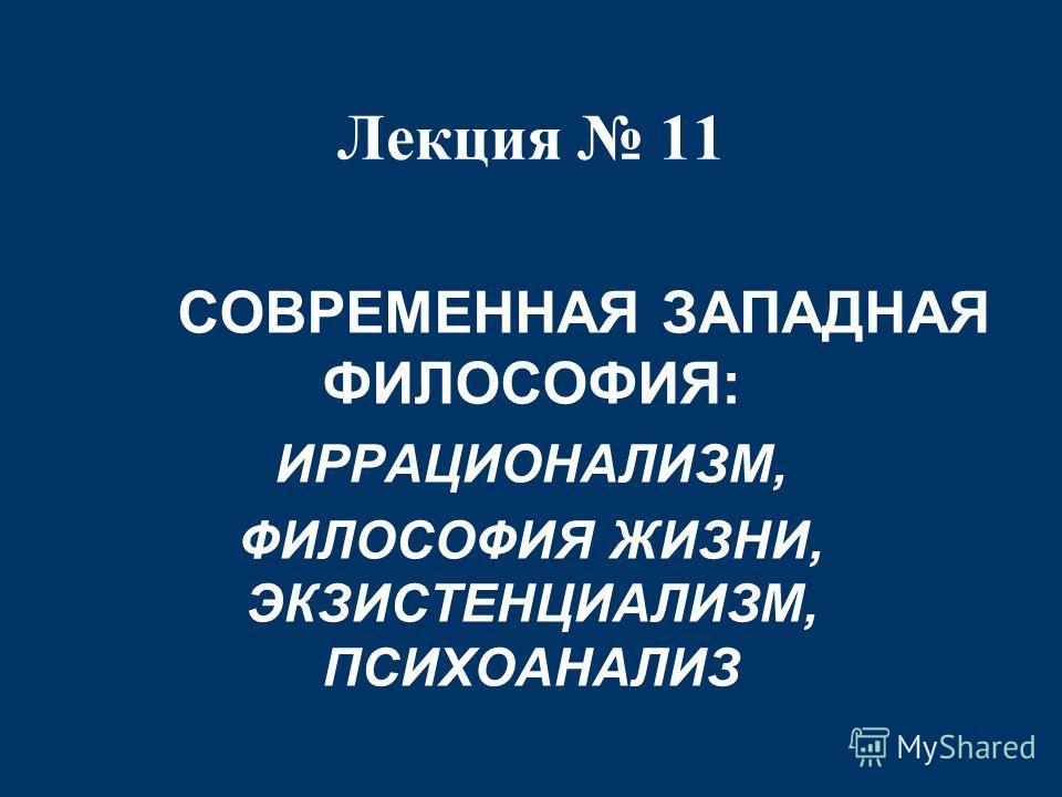 Лекция 11 СОВРЕМЕННАЯ ЗАПАДНАЯ ФИЛОСОФИЯ: ИРРАЦИОНАЛИЗМ, ФИЛОСОФИЯ ЖИЗНИ, ЭКЗИСТЕНЦИАЛИЗМ, ПСИХОАНАЛИЗ