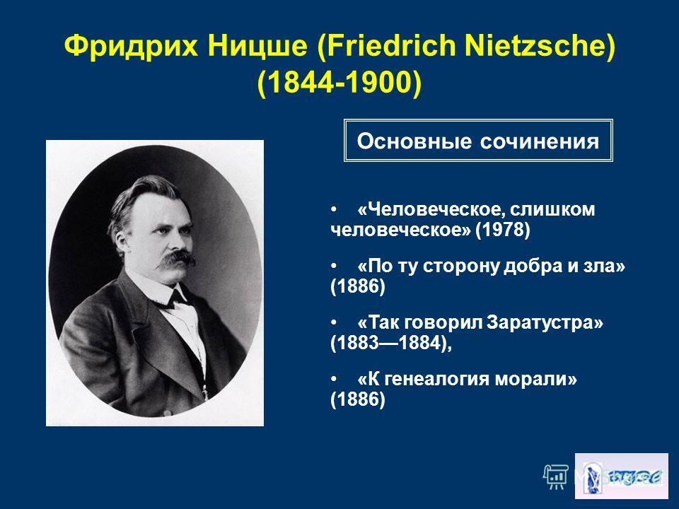 Фридрих Ницше (Friedrich Nietzsche) (1844-1900) «Человеческое, слишком человеческое» (1978) «По ту сторону добра и зла» (1886) «Так говорил Заратустра» (18831884), «К генеалогия морали» (1886) Основные сочинения