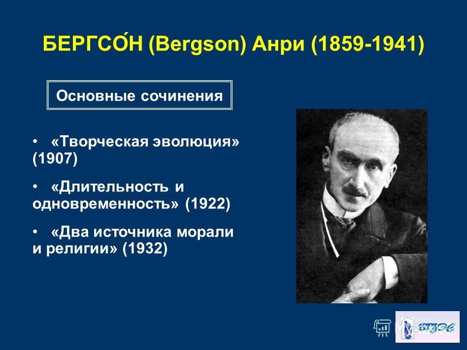 БЕРГСО́Н (Bergson) Анри (1859-1941) «Творческая эволюция» (1907) «Длительность и одновременность» (1922) «Два источника морали и религии» (1932) Основные сочинения
