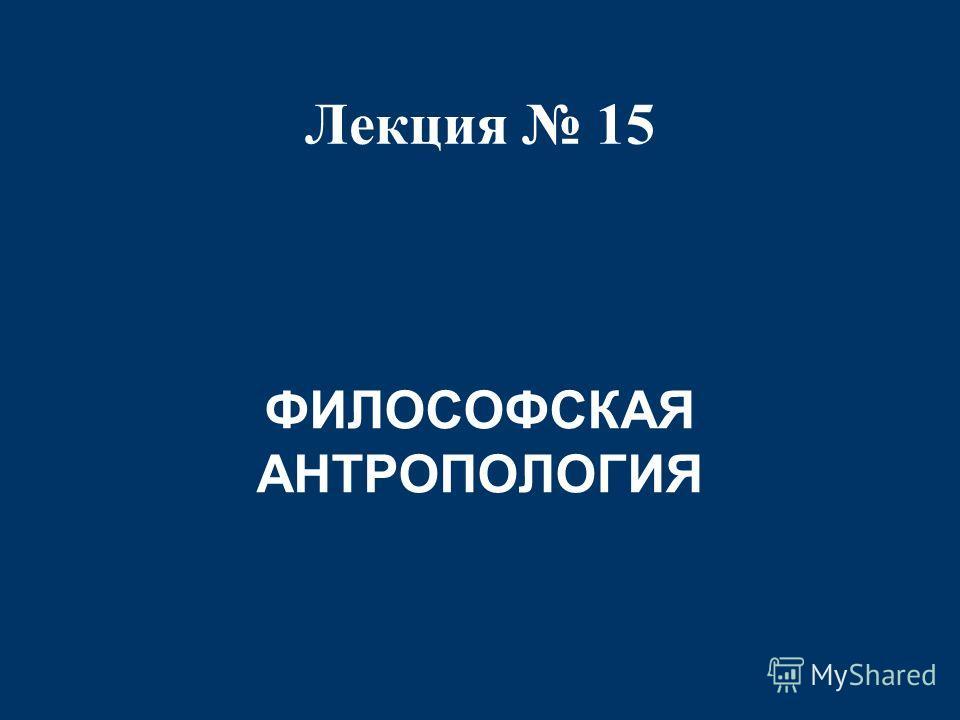 Лекция 15 ФИЛОСОФСКАЯ АНТРОПОЛОГИЯ