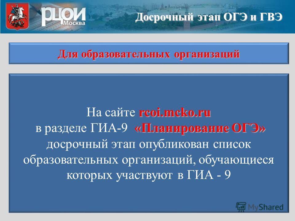 rcoi.mcko.ru «Планирование ОГЭ» На сайте rcoi.mcko.ru в разделе ГИА-9 «Планирование ОГЭ» досрочный этап опубликован список образовательных организаций, обучающиеся которых участвуют в ГИА - 9 Досрочный этап ОГЭ и ГВЭ Для образовательных организаций