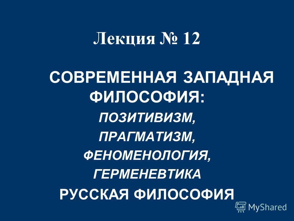 Лекция 12 СОВРЕМЕННАЯ ЗАПАДНАЯ ФИЛОСОФИЯ: ПОЗИТИВИЗМ, ПРАГМАТИЗМ, ФЕНОМЕНОЛОГИЯ, ГЕРМЕНЕВТИКА РУССКАЯ ФИЛОСОФИЯ