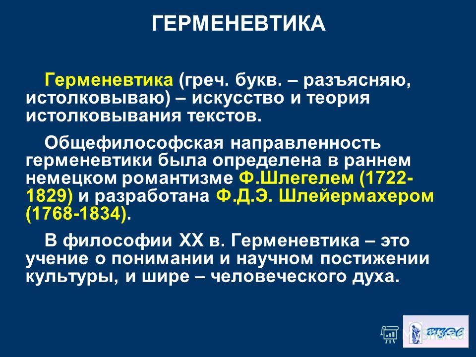 ГЕРМЕНЕВТИКА Герменевтика (греч. букв. – разъясняю, истолковываю) – искусство и теория истолковывания текстов. Общефилософская направленность герменевтики была определена в раннем немецком романтизме Ф.Шлегелем (1722- 1829) и разработана Ф.Д.Э. Шлейе