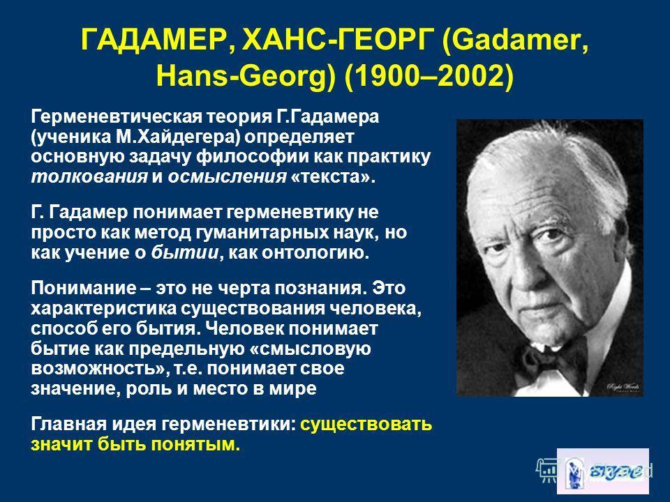 ГАДАМЕР, ХАНС-ГЕОРГ (Gadamer, Hans-Georg) (1900–2002) Герменевтическая теория Г.Гадамера (ученика М.Хайдегера) определяет основную задачу философии как практику толкования и осмысления «текста». Г. Гадамер понимает герменевтику не просто как метод гу