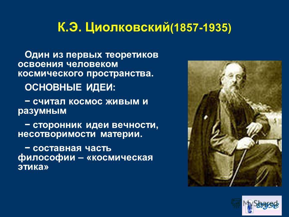 К.Э. Циолковский (1857-1935) Один из первых теоретиков освоения человеком космического пространства. ОСНОВНЫЕ ИДЕИ: считал космос живым и разумным сторонник идеи вечности, несотворимости материи. составная часть философии – «космическая этика»