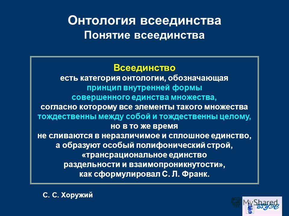 Онтология всеединства Понятие всеединства Всеединство есть категория онтологии, обозначающая принцип внутренней формы совершенного единства множества, согласно которому все элементы такого множества тождественны между собой и тождественны целому, но