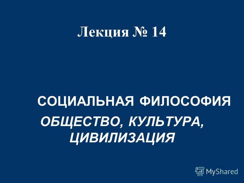 Лекция 14 СОЦИАЛЬНАЯ ФИЛОСОФИЯ ОБЩЕСТВО, КУЛЬТУРА, ЦИВИЛИЗАЦИЯ