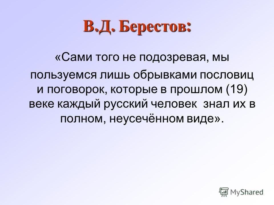 В. Д. Берестов : «Сами того не подозревая, мы пользуемся лишь обрывками пословиц и поговорок, которые в прошлом (19) веке каждый русский человек знал их в полном, неусечённом виде».
