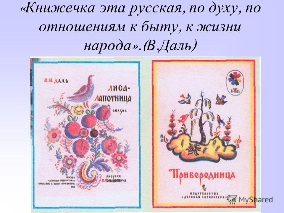 « Книжечка эта русская, по духу, по отношениям к быту, к жизни народа ».( В. Даль )