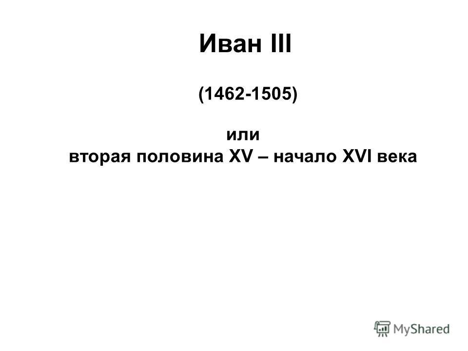 Иван III (1462-1505) или вторая половина XV – начало XVI века