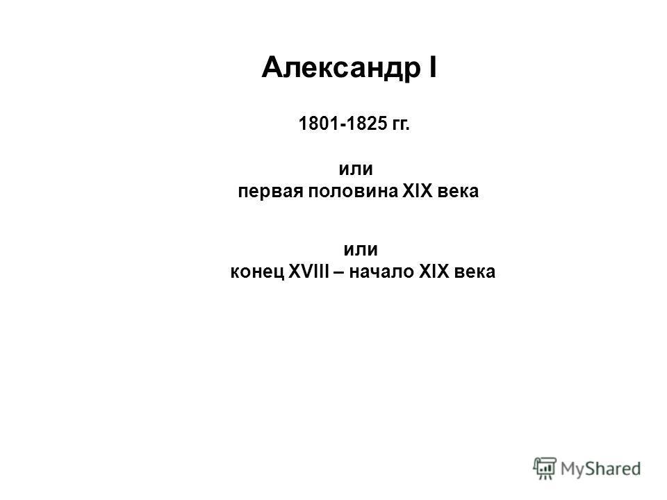 Александр I 1801-1825 гг. или первая половина XIX века или конец XVIII – начало XIX века
