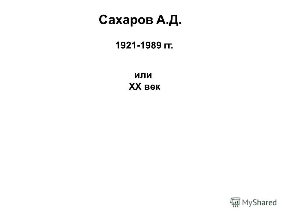 Сахаров А.Д. 1921-1989 гг. или ХХ век