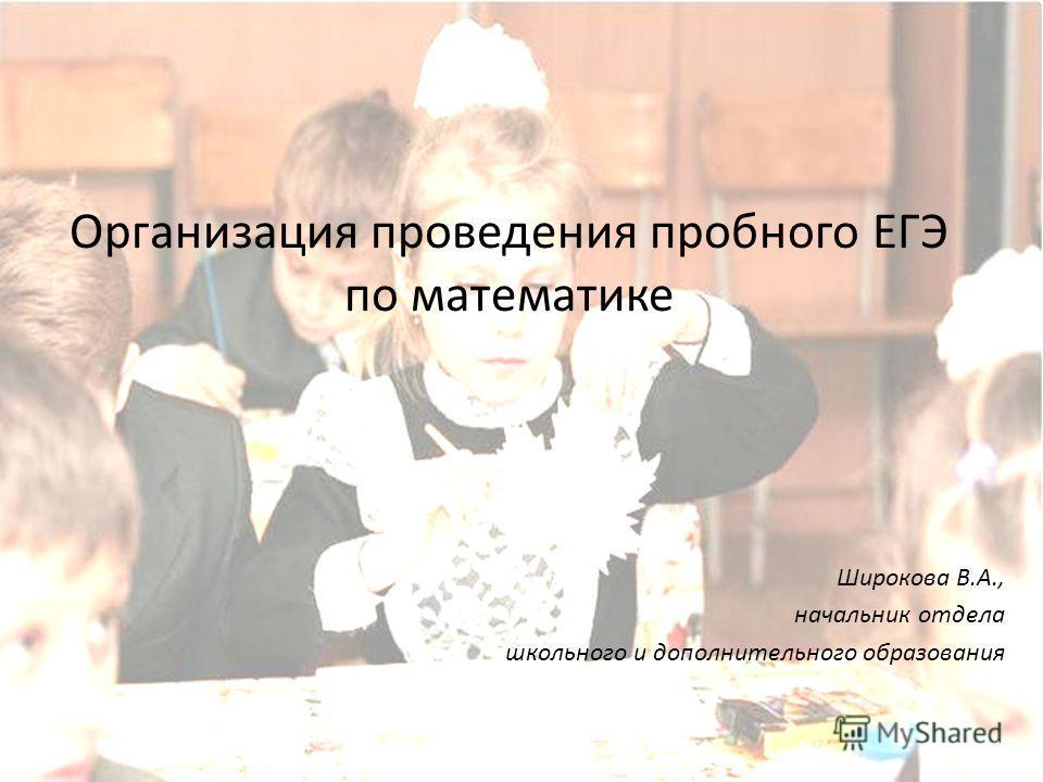 Организация проведения пробного ЕГЭ по математике Широкова В.А., начальник отдела школьного и дополнительного образования