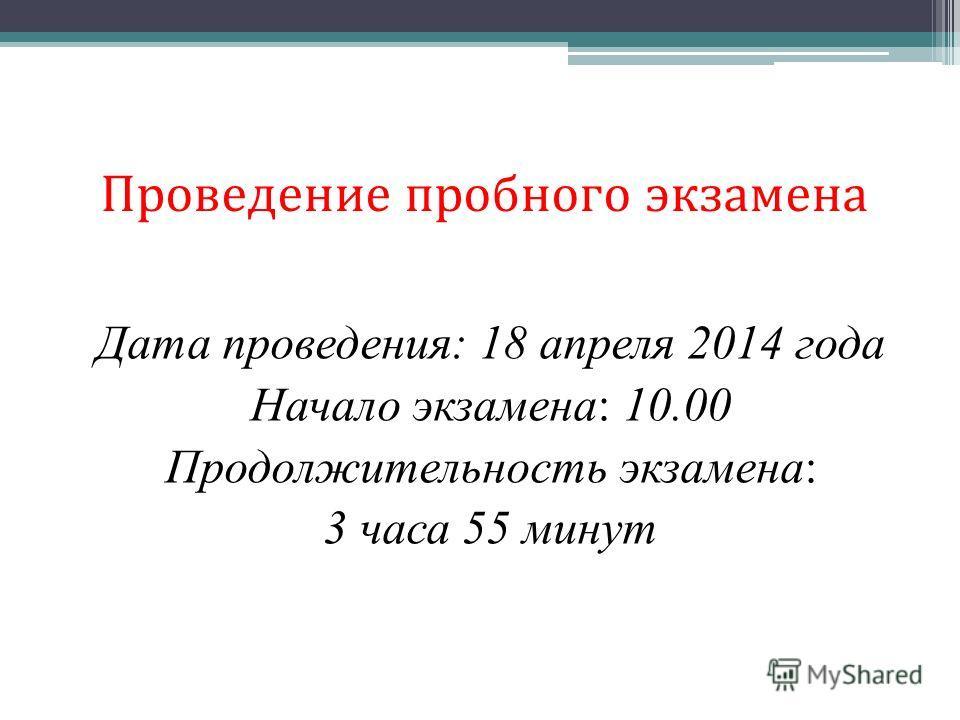 Проведение пробного экзамена Дата проведения: 18 апреля 2014 года Начало экзамена: 10.00 Продолжительность экзамена: 3 часа 55 минут