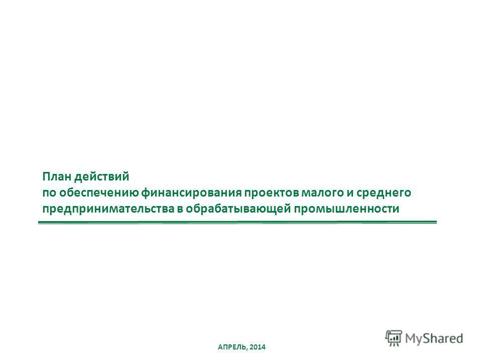 АПРЕЛЬ, 2014 План действий по обеспечению финансирования проектов малого и среднего предпринимательства в обрабатывающей промышленности