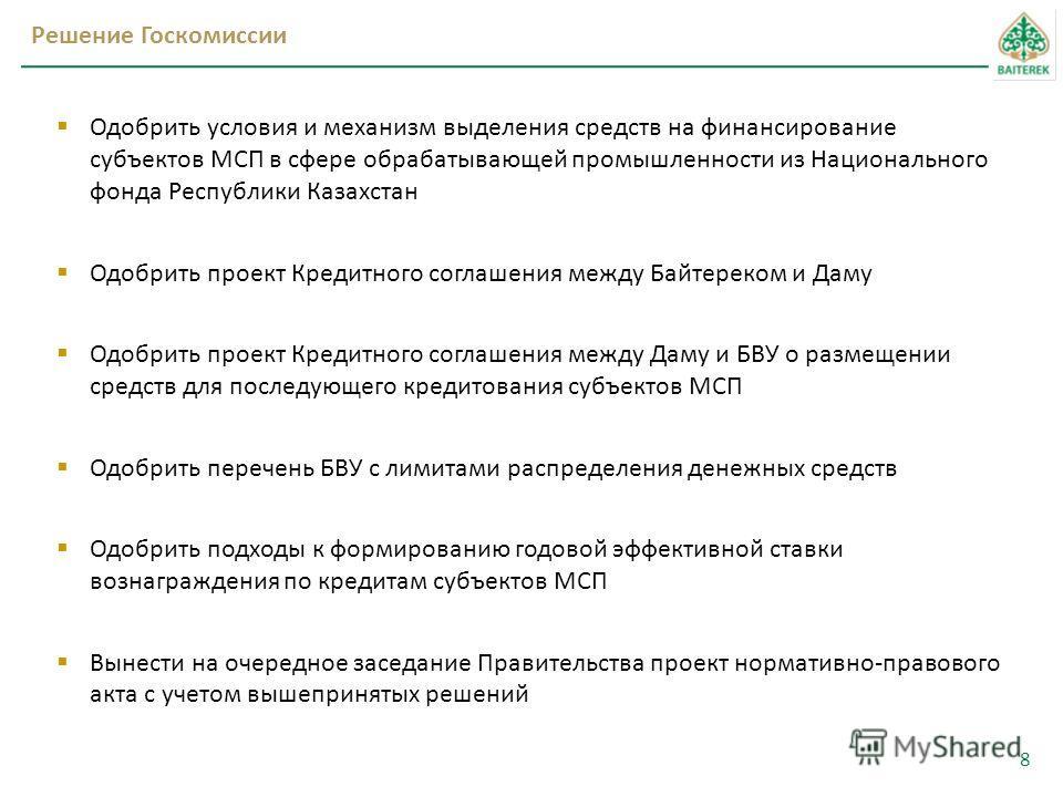 Решение Госкомиссии 8 Одобрить условия и механизм выделения средств на финансирование субъектов МСП в сфере обрабатывающей промышленности из Национального фонда Республики Казахстан Одобрить проект Кредитного соглашения между Байтереком и Даму Одобри
