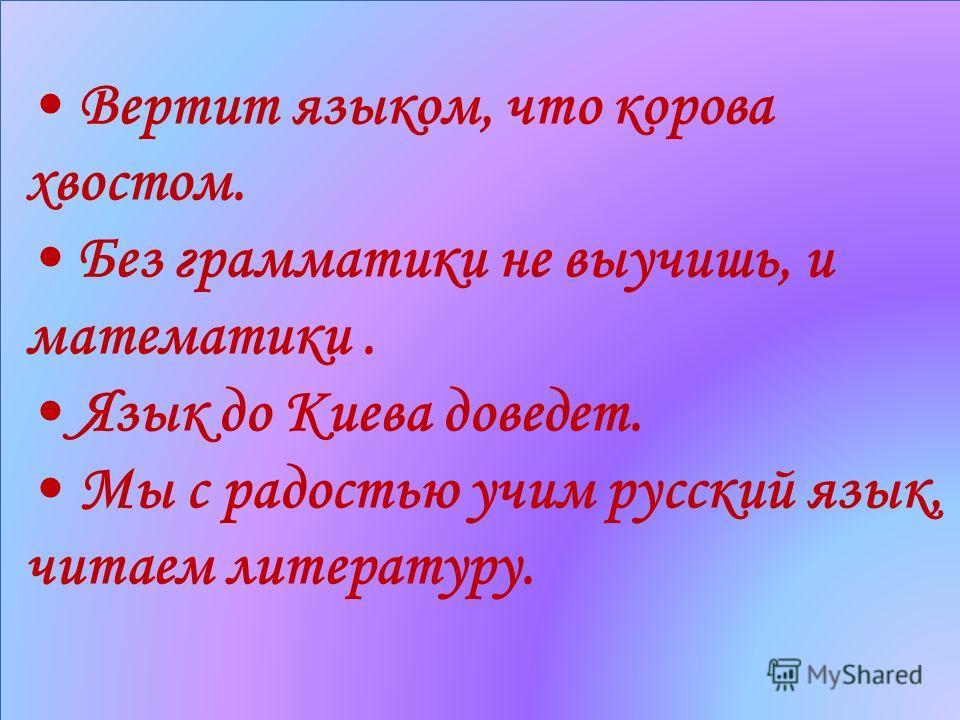 Вертит языком, что корова хвостом. Без грамматики не выучишь, и математики. Язык до Киева доведет. Мы с радостью учим русский язык, читаем литературу.