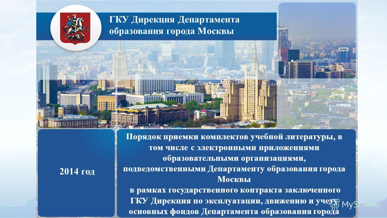 ГКУ Дирекция Департамента образования города Москвы 2014 год Порядок приемки комплектов учебной литературы, в том числе с электронными приложениями образовательными организациями, подведомственными Департаменту образования города Москвы в рамках госу